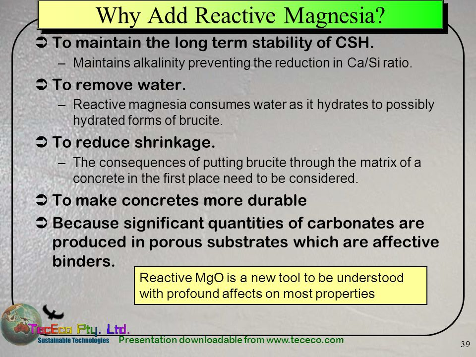 Presentation downloadable from www.tececo.com 39 Why Add Reactive Magnesia? To maintain the long term stability of CSH. –Maintains alkalinity preventi