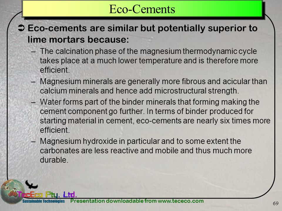 Presentation downloadable from www.tececo.com 69 Eco-Cements Eco-cements are similar but potentially superior to lime mortars because: –The calcinatio