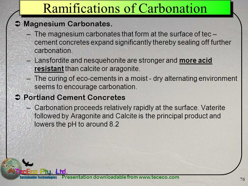 Presentation downloadable from www.tececo.com 76 Ramifications of Carbonation Magnesium Carbonates. –The magnesium carbonates that form at the surface