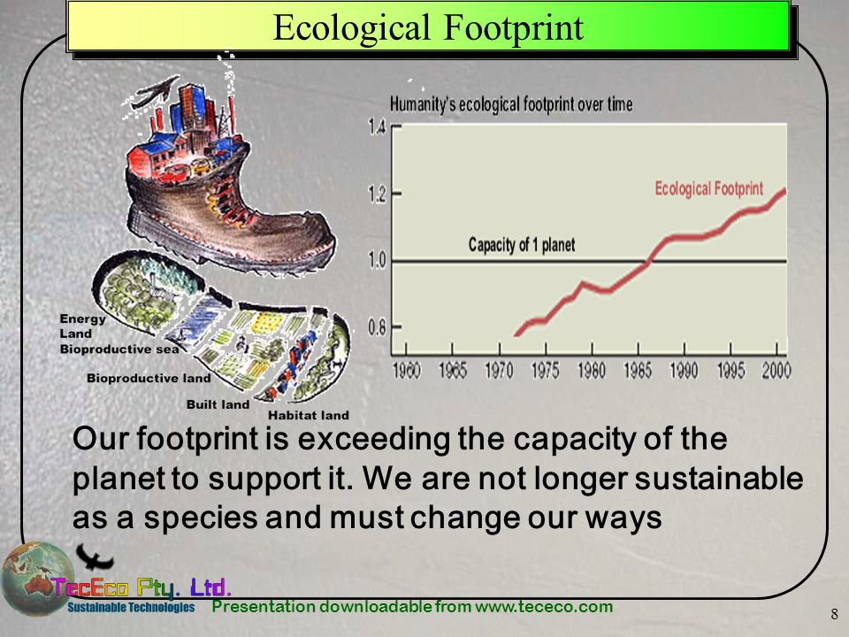 Presentation downloadable from www.tececo.com 8 Ecological Footprint Our footprint is exceeding the capacity of the planet to support it. We are not l