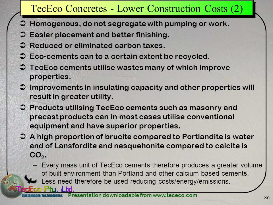 Presentation downloadable from www.tececo.com 86 TecEco Concretes - Lower Construction Costs (2) Homogenous, do not segregate with pumping or work. Ea