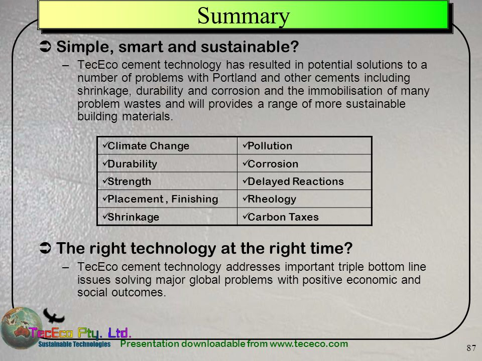 Presentation downloadable from www.tececo.com 87 Summary Simple, smart and sustainable? –TecEco cement technology has resulted in potential solutions