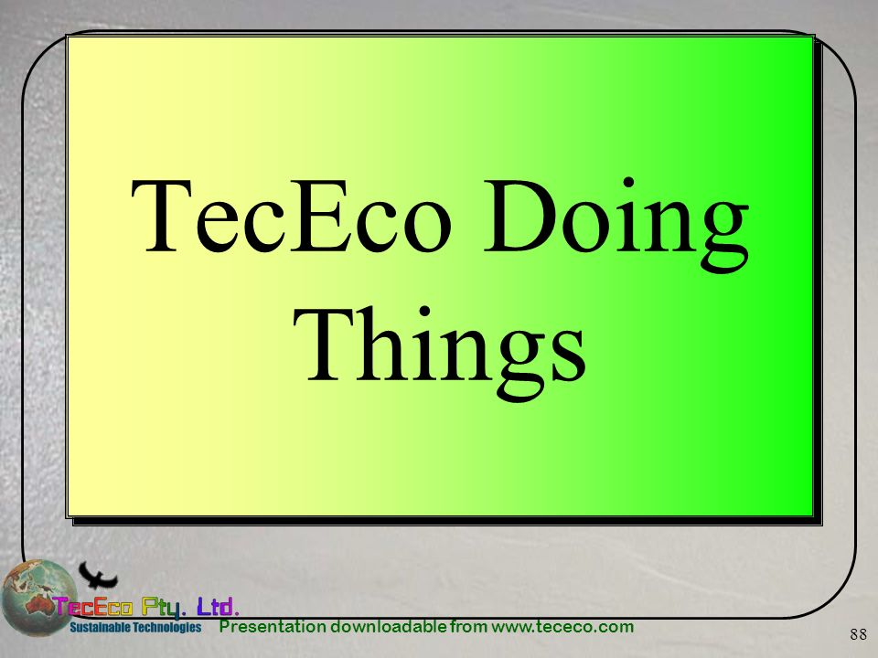 Presentation downloadable from www.tececo.com 88 TecEco Doing Things