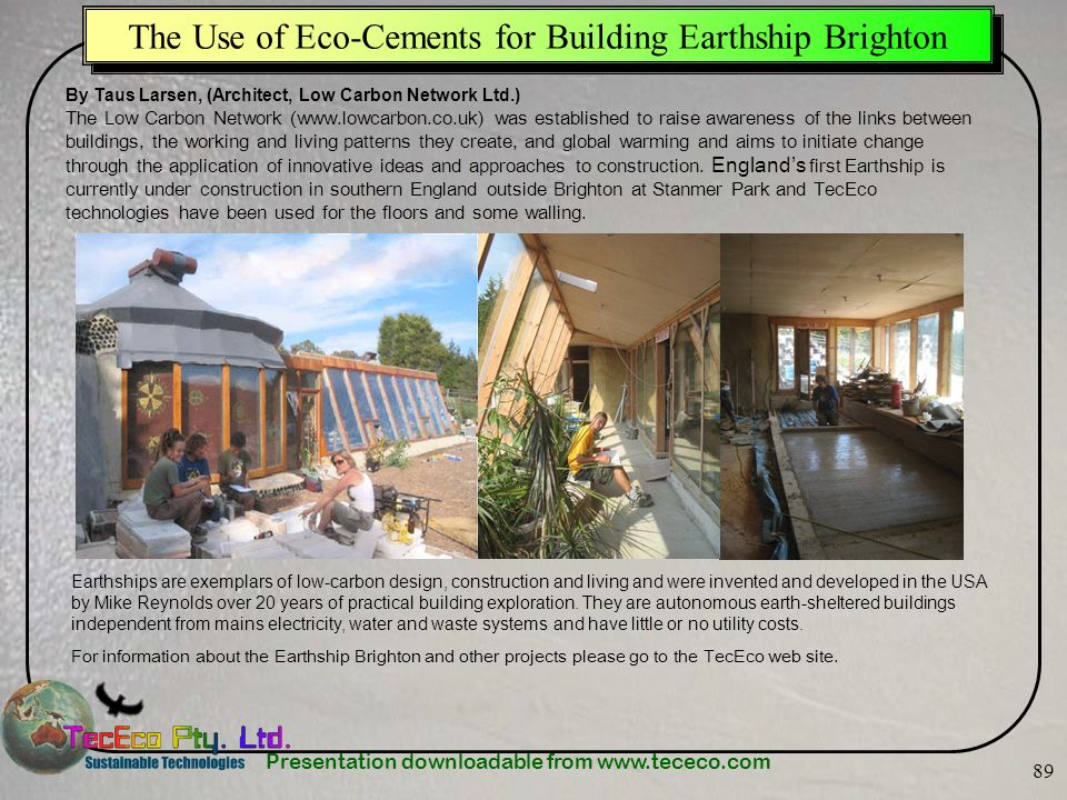 Presentation downloadable from www.tececo.com 89 The Use of Eco-Cements for Building Earthship Brighton By Taus Larsen, (Architect, Low Carbon Network