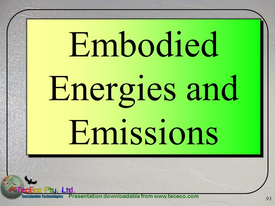 Presentation downloadable from www.tececo.com 93 Embodied Energies and Emissions