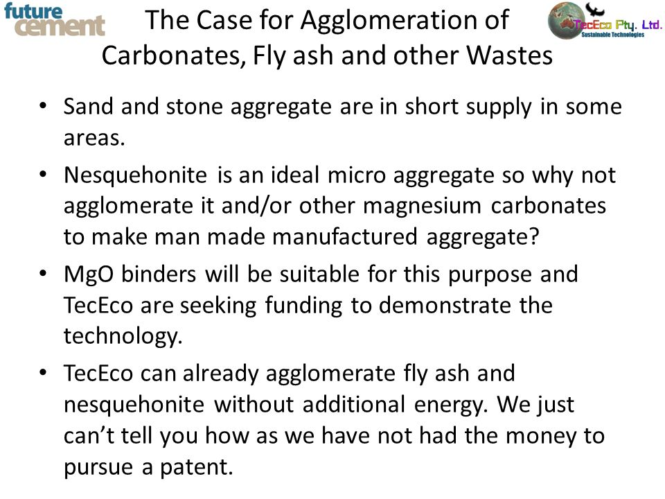 The Case for Agglomeration of Carbonates, Fly ash and other Wastes Sand and stone aggregate are in short supply in some areas. Nesquehonite is an idea