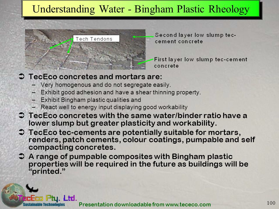 Presentation downloadable from www.tececo.com 100 Understanding Water - Bingham Plastic Rheology TecEco concretes and mortars are: –Very homogenous an
