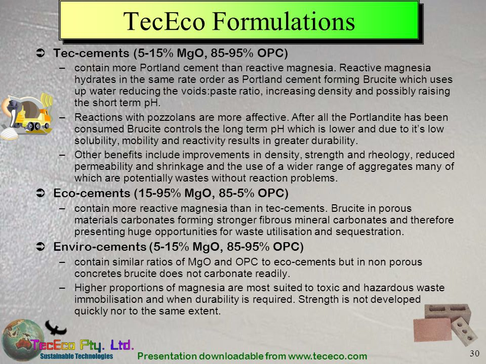 Presentation downloadable from www.tececo.com 30 TecEco Formulations Tec-cements (5-15% MgO, 85-95% OPC) –contain more Portland cement than reactive m