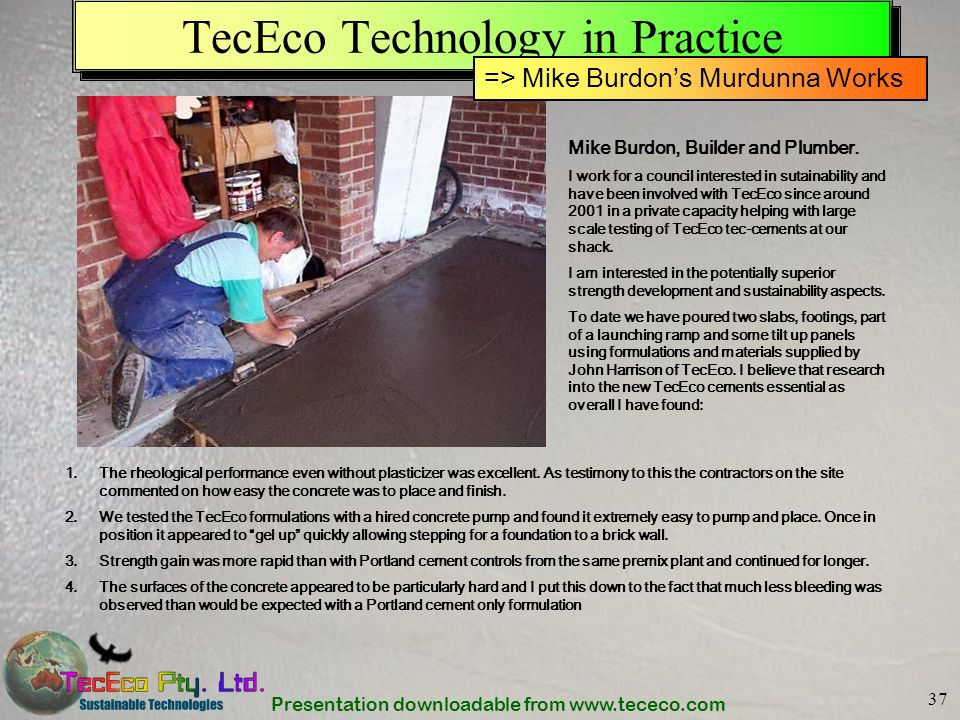 Presentation downloadable from www.tececo.com 37 TecEco Technology in Practice Mike Burdon, Builder and Plumber. I work for a council interested in su