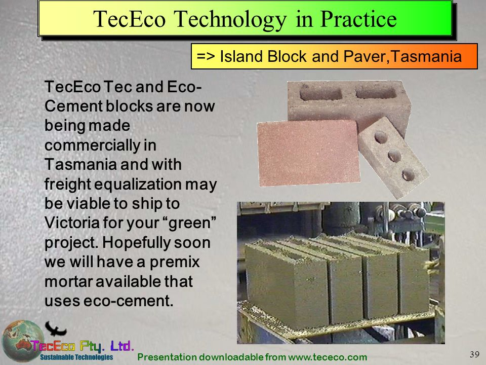 Presentation downloadable from www.tececo.com 39 TecEco Technology in Practice TecEco Tec and Eco- Cement blocks are now being made commercially in Ta