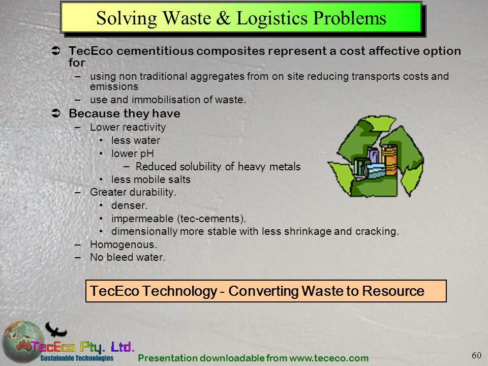 Presentation downloadable from www.tececo.com 60 Solving Waste & Logistics Problems TecEco cementitious composites represent a cost affective option f