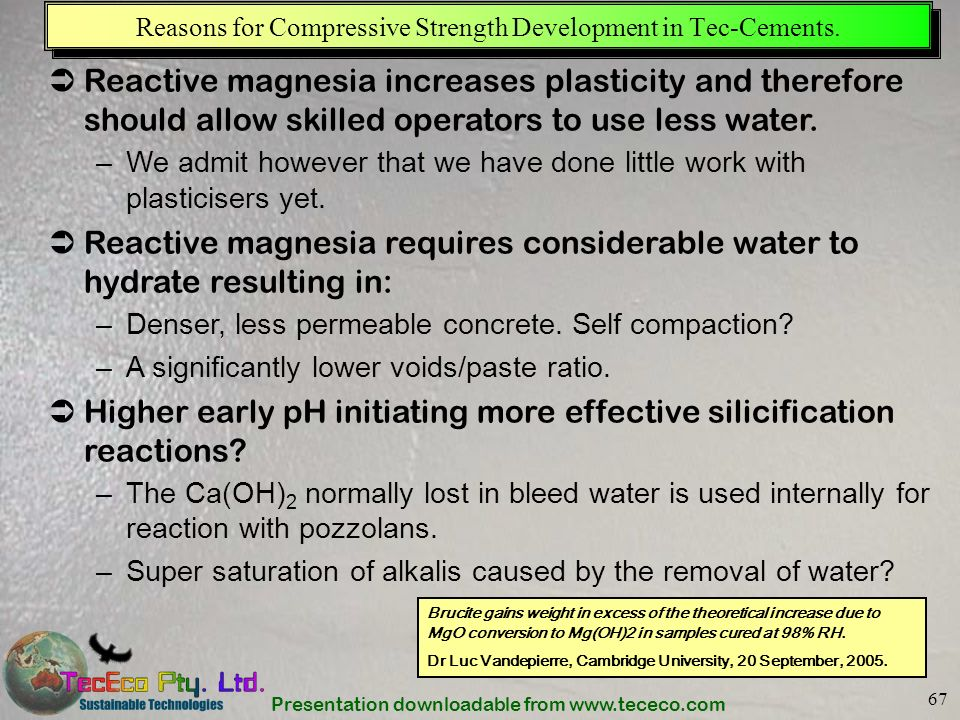 Presentation downloadable from www.tececo.com 67 Reasons for Compressive Strength Development in Tec-Cements. Reactive magnesia increases plasticity a
