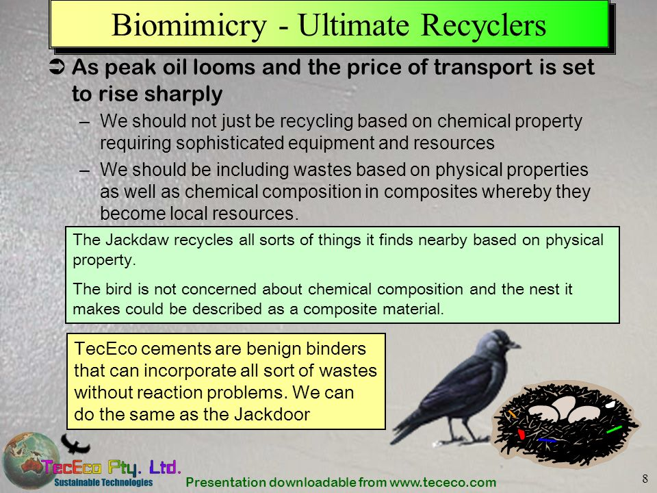 Presentation downloadable from www.tececo.com 8 Biomimicry - Ultimate Recyclers As peak oil looms and the price of transport is set to rise sharply –W