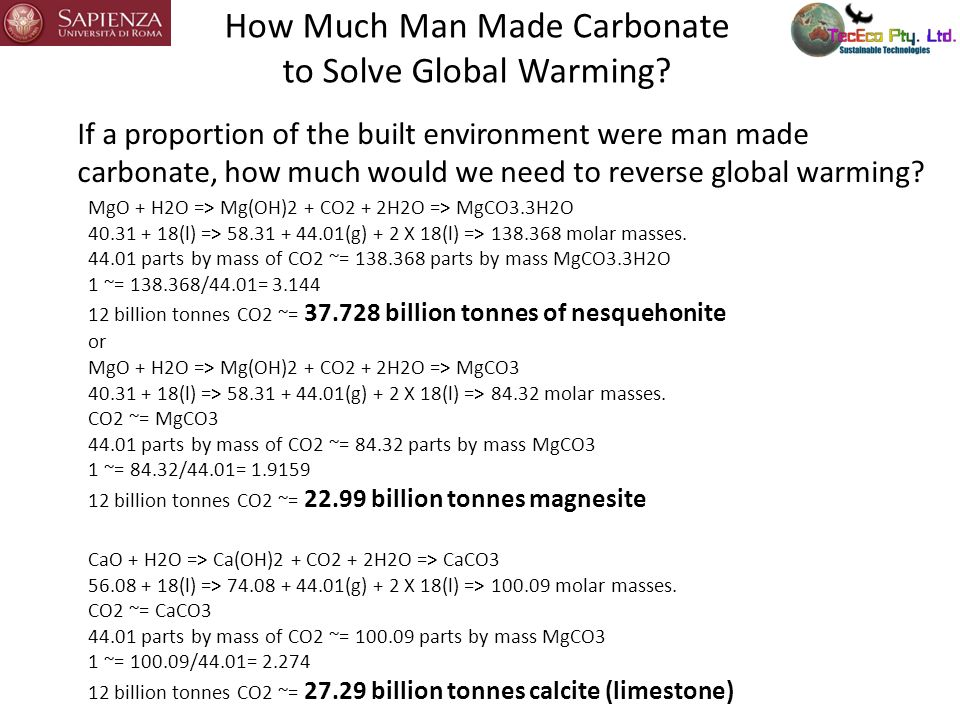 The Potential for Man Made Carbonates in Concretes Assumptions - 50% non PC N-Mg mix and Substitution by Mg Carbonate Aggregate Percentage by Weight of Cement in Concrete15.00% Percentage by weight of MgO in cement6% Percentage by weight CaO in cement29% Proportion Cement Flyash and/or GBFS50% 1 tonne Portland Cement0.864Tonnes CO2 Proportion Concrete that is Aggregate72.5% CO2 captured in 1 tonne aggregate1.092Tonnes CO2 CO2 captured in 1 tonne MgO (N-Mg route)2.146Tonnes CO2 CO2 captured in 1 tonne CaO (in PC)0.785Tonnes CO2 With carbon trading think of the potential for sequestration (=money with carbon credits) making man made carbonate aggregate Source USGS: Cement Pages