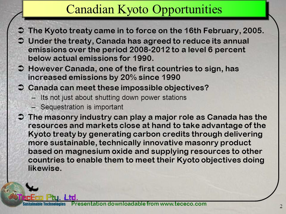 Presentation downloadable from www.tececo.com 2 Canadian Kyoto Opportunities The Kyoto treaty came in to force on the 16th February, 2005. Under the t