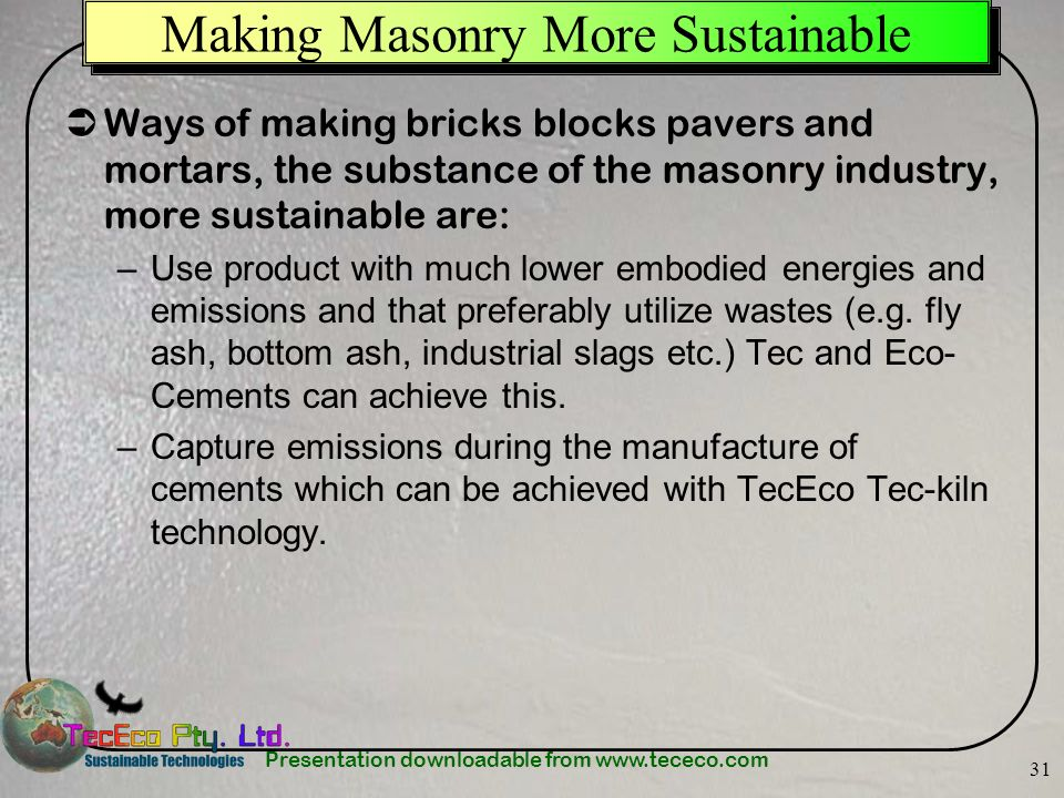 Presentation downloadable from www.tececo.com 31 Making Masonry More Sustainable Ways of making bricks blocks pavers and mortars, the substance of the