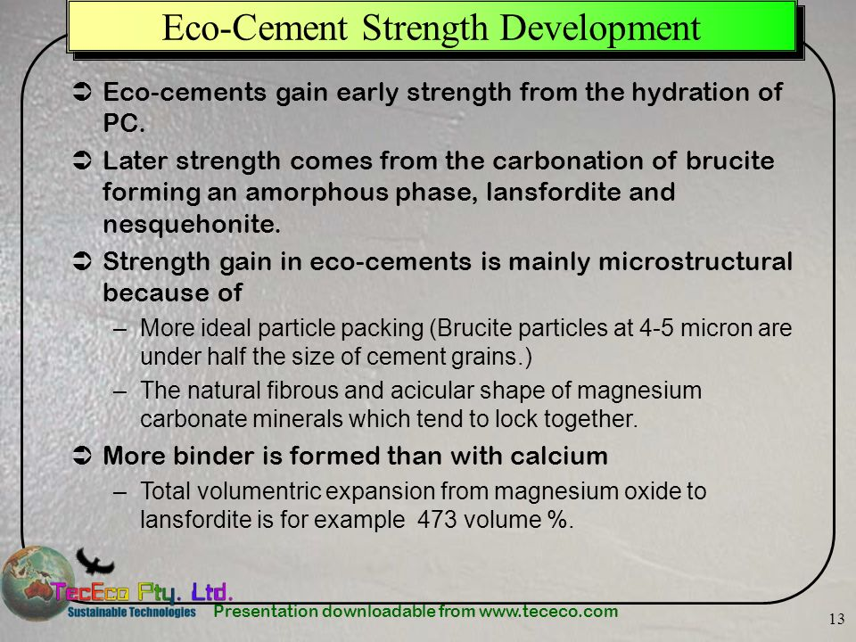 Presentation downloadable from www.tececo.com 13 Eco-Cement Strength Development Eco-cements gain early strength from the hydration of PC. Later stren