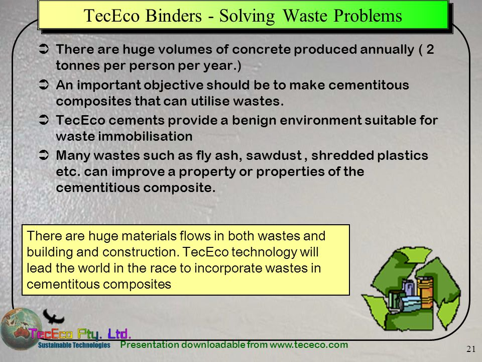Presentation downloadable from www.tececo.com 21 TecEco Binders - Solving Waste Problems There are huge volumes of concrete produced annually ( 2 tonn