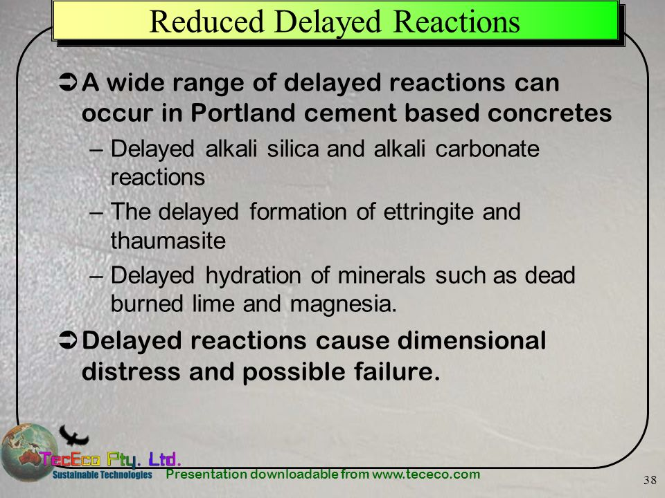 Presentation downloadable from www.tececo.com 38 Reduced Delayed Reactions A wide range of delayed reactions can occur in Portland cement based concre