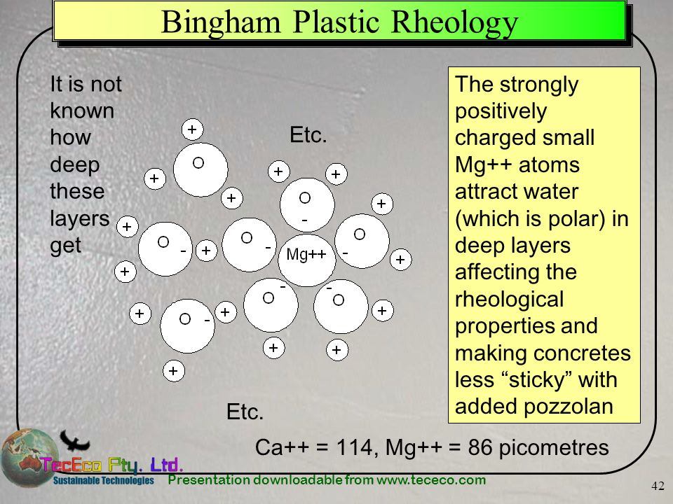 Presentation downloadable from www.tececo.com 42 Bingham Plastic Rheology The strongly positively charged small Mg++ atoms attract water (which is pol