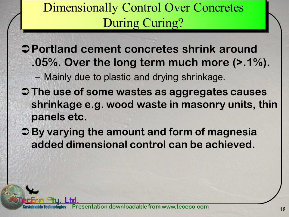 Presentation downloadable from www.tececo.com 48 Dimensionally Control Over Concretes During Curing? Portland cement concretes shrink around.05%. Over