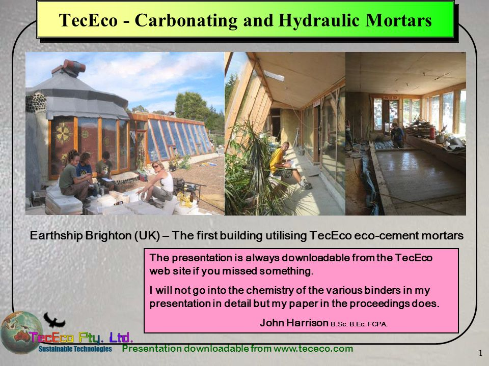 Presentation downloadable from www.tececo.com 1 TecEco - Carbonating and Hydraulic Mortars Earthship Brighton (UK) – The first building utilising TecEco eco-cement mortars The presentation is always downloadable from the TecEco web site if you missed something.