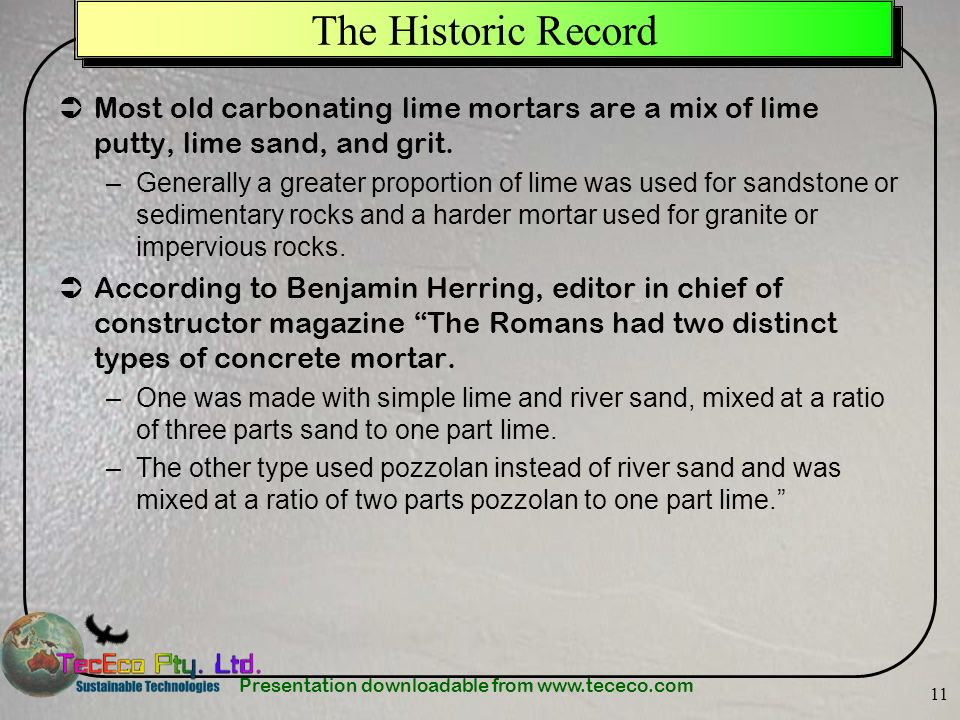 Presentation downloadable from www.tececo.com 11 The Historic Record Most old carbonating lime mortars are a mix of lime putty, lime sand, and grit.