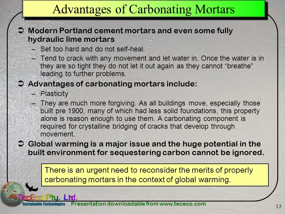 Presentation downloadable from www.tececo.com 13 Advantages of Carbonating Mortars Modern Portland cement mortars and even some fully hydraulic lime mortars –Set too hard and do not self-heal.
