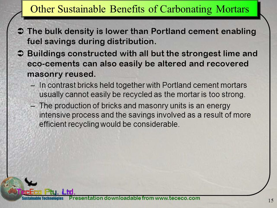 Presentation downloadable from www.tececo.com 15 Other Sustainable Benefits of Carbonating Mortars The bulk density is lower than Portland cement enabling fuel savings during distribution.