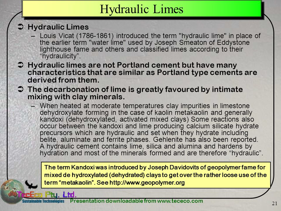 Presentation downloadable from www.tececo.com 21 Hydraulic Limes –Louis Vicat (1786-1861) introduced the term hydraulic lime in place of the earlier term water lime used by Joseph Smeaton of Eddystone lighthouse fame and others and classified limes according to their hydraulicity.