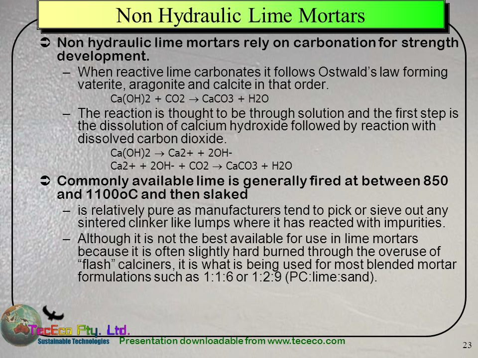 Presentation downloadable from www.tececo.com 23 Non Hydraulic Lime Mortars Non hydraulic lime mortars rely on carbonation for strength development. –