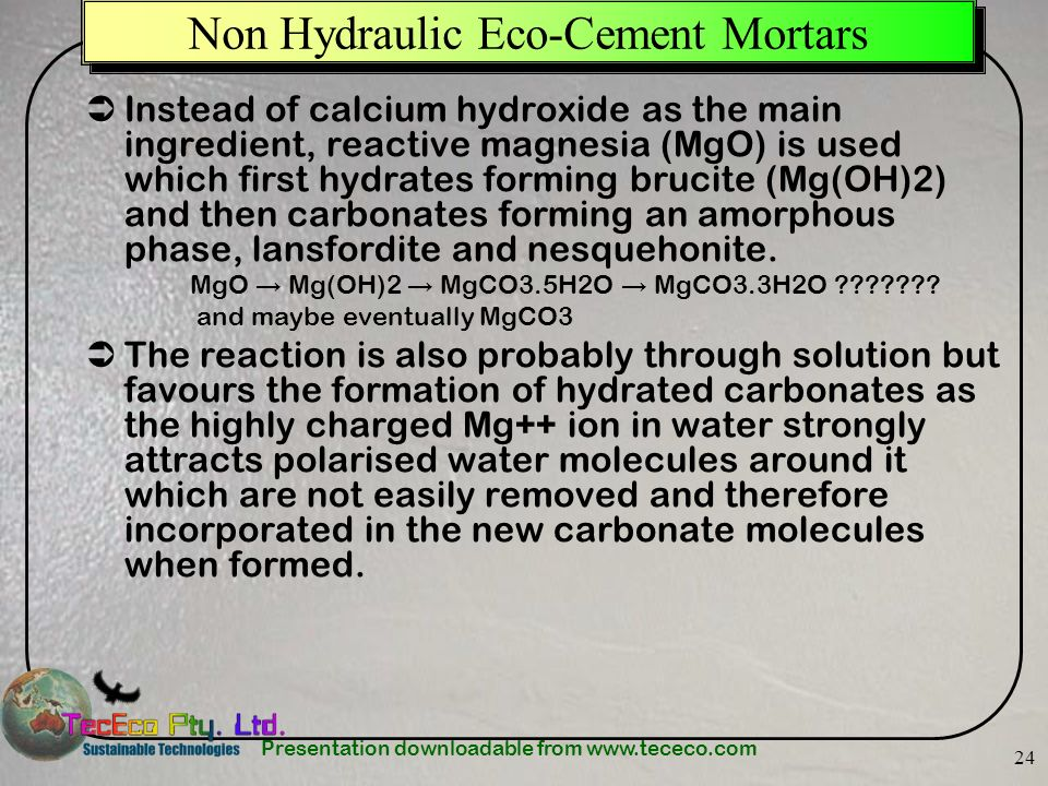 Presentation downloadable from www.tececo.com 24 Non Hydraulic Eco-Cement Mortars Instead of calcium hydroxide as the main ingredient, reactive magnesia (MgO) is used which first hydrates forming brucite (Mg(OH)2) and then carbonates forming an amorphous phase, lansfordite and nesquehonite.