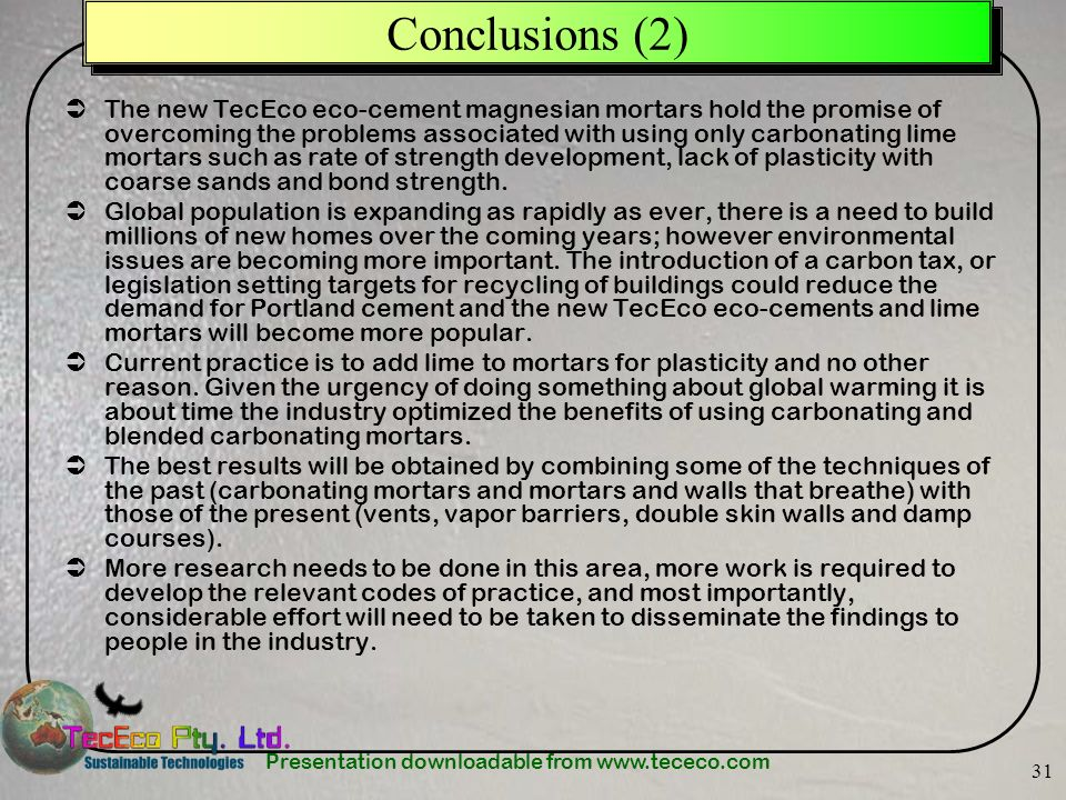 Presentation downloadable from www.tececo.com 31 Conclusions (2) The new TecEco eco-cement magnesian mortars hold the promise of overcoming the problems associated with using only carbonating lime mortars such as rate of strength development, lack of plasticity with coarse sands and bond strength.