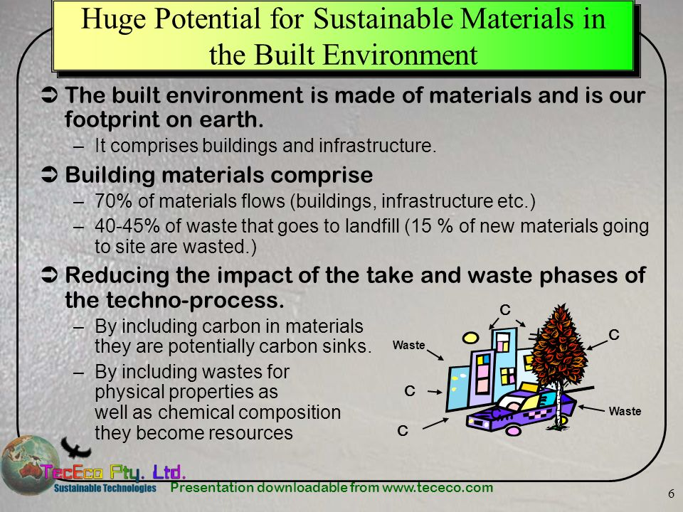 Presentation downloadable from www.tececo.com 6 Huge Potential for Sustainable Materials in the Built Environment The built environment is made of materials and is our footprint on earth.