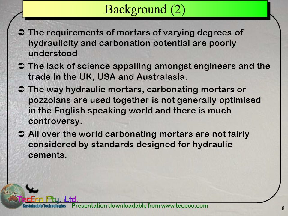 Presentation downloadable from www.tececo.com 8 Background (2) The requirements of mortars of varying degrees of hydraulicity and carbonation potential are poorly understood The lack of science appalling amongst engineers and the trade in the UK, USA and Australasia.