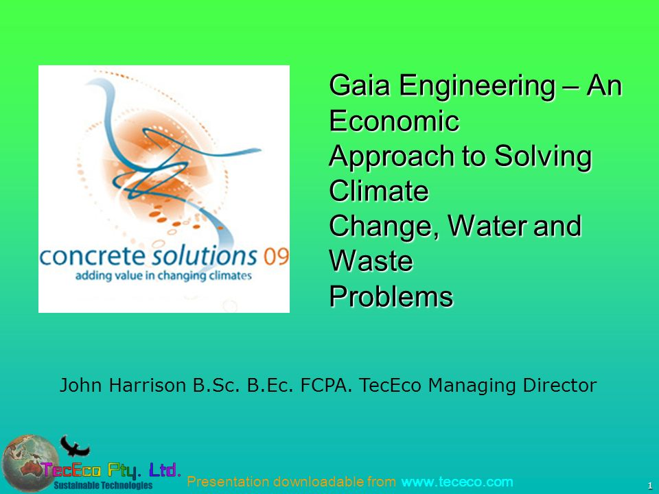 Presentation downloadable from www.tececo.com 1 John Harrison B.Sc. B.Ec. FCPA. TecEco Managing Director Gaia Engineering – An Economic Approach to So