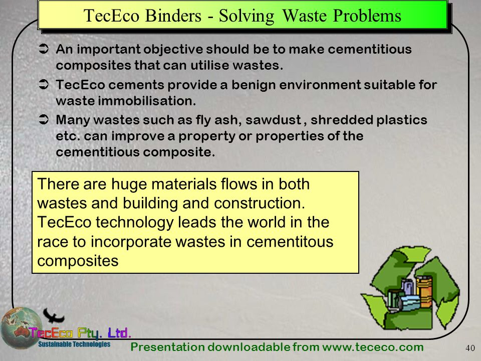 Presentation downloadable from www.tececo.com 40 TecEco Binders - Solving Waste Problems An important objective should be to make cementitious composi