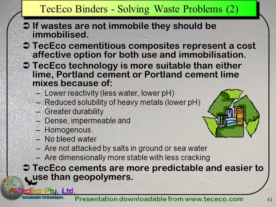 Presentation downloadable from www.tececo.com 41 TecEco Binders - Solving Waste Problems (2) If wastes are not immobile they should be immobilised. Te