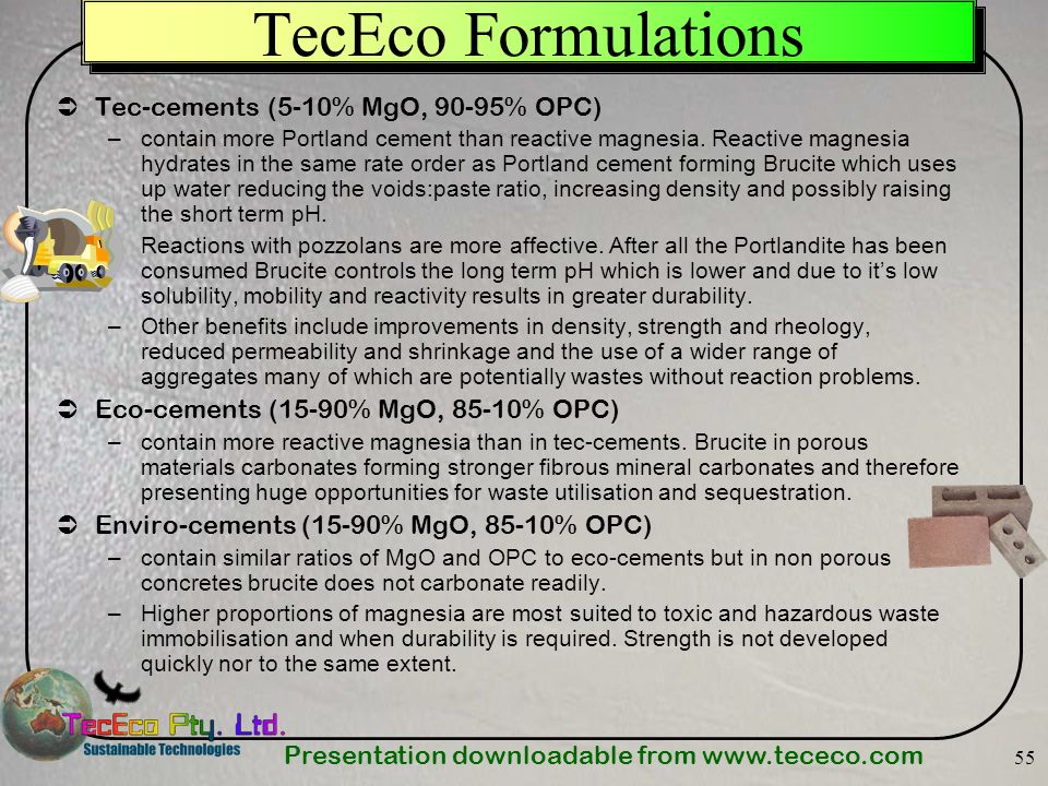 Presentation downloadable from www.tececo.com 55 TecEco Formulations Tec-cements (5-10% MgO, 90-95% OPC) –contain more Portland cement than reactive m