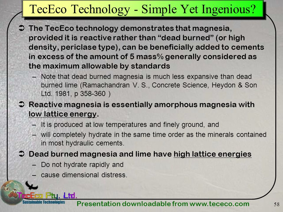 Presentation downloadable from www.tececo.com 58 TecEco Technology - Simple Yet Ingenious? The TecEco technology demonstrates that magnesia, provided