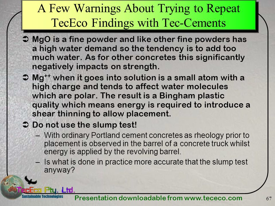 Presentation downloadable from www.tececo.com 67 A Few Warnings About Trying to Repeat TecEco Findings with Tec-Cements MgO is a fine powder and like