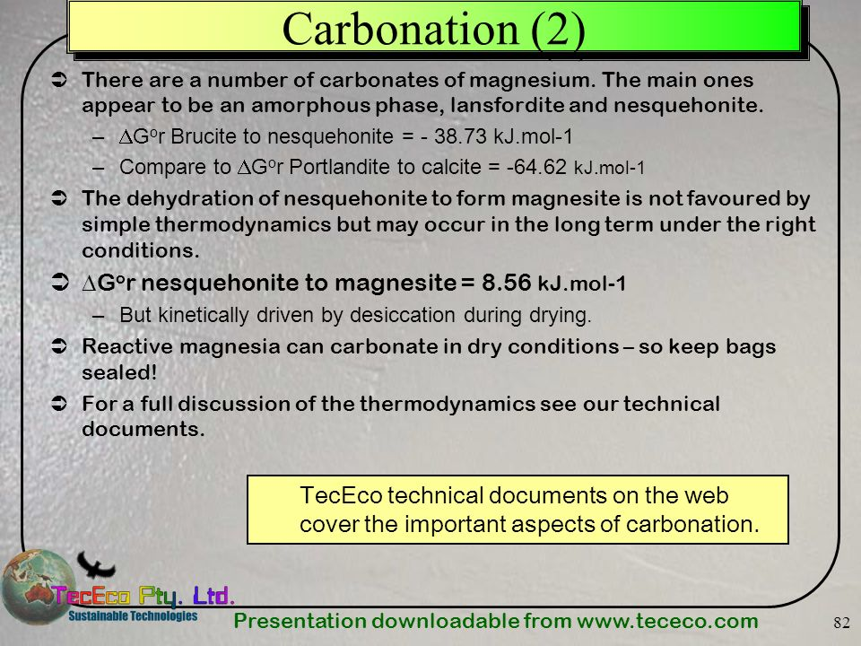 Presentation downloadable from www.tececo.com 82 Carbonation (2) There are a number of carbonates of magnesium. The main ones appear to be an amorphou