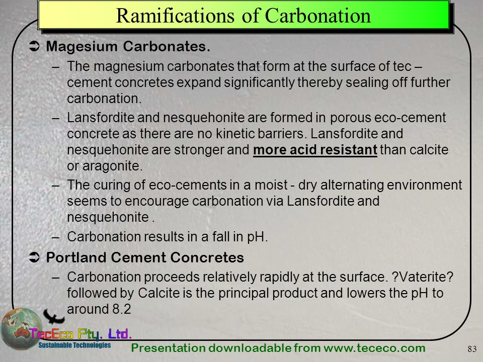Presentation downloadable from www.tececo.com 83 Ramifications of Carbonation Magesium Carbonates. –The magnesium carbonates that form at the surface