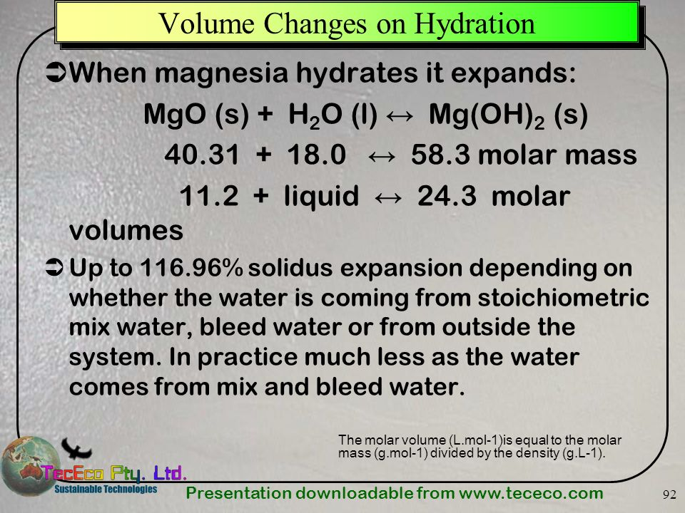 Presentation downloadable from www.tececo.com 92 When magnesia hydrates it expands: MgO (s) + H 2 O (l) Mg(OH) 2 (s) 40.31 + 18.0 58.3 molar mass 11.2
