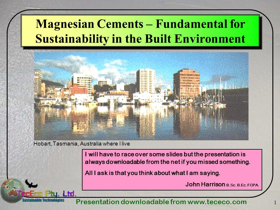 Presentation downloadable from www.tececo.com 1 Magnesian Cements – Fundamental for Sustainability in the Built Environment Hobart, Tasmania, Australi