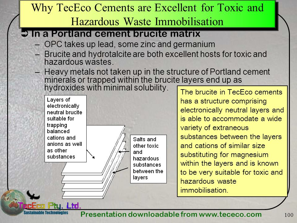 Presentation downloadable from www.tececo.com 100 Why TecEco Cements are Excellent for Toxic and Hazardous Waste Immobilisation In a Portland cement b