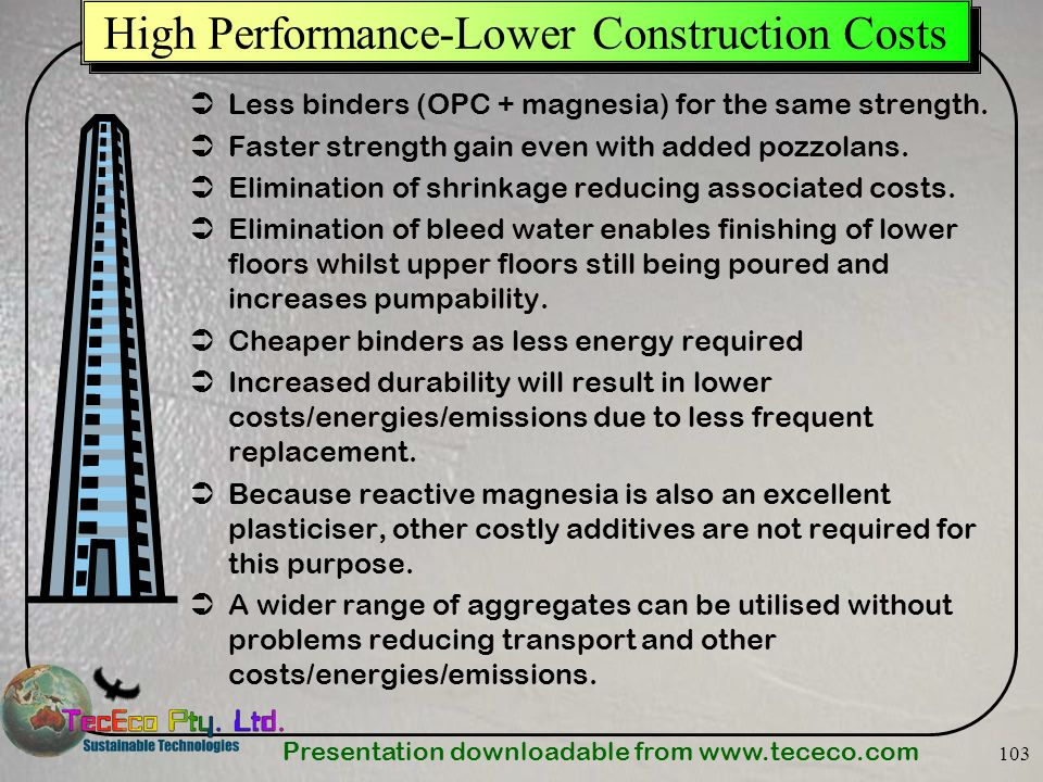Presentation downloadable from www.tececo.com 103 High Performance-Lower Construction Costs Less binders (OPC + magnesia) for the same strength. Faste