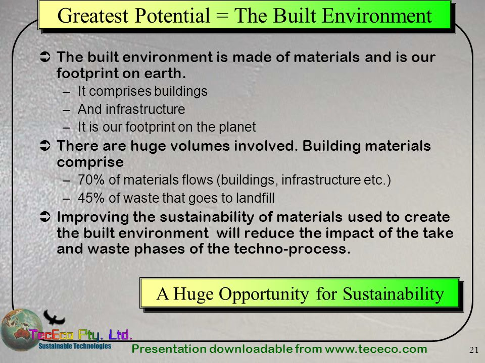 Presentation downloadable from www.tececo.com 21 Greatest Potential = The Built Environment The built environment is made of materials and is our foot
