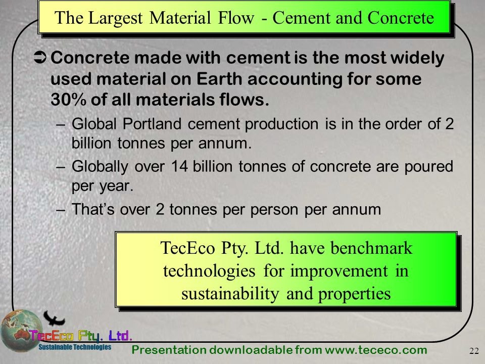 Presentation downloadable from www.tececo.com 22 The Largest Material Flow - Cement and Concrete Concrete made with cement is the most widely used mat
