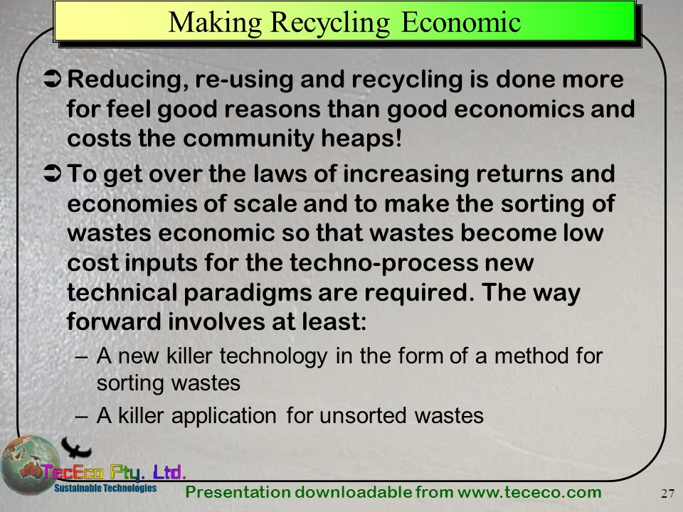Presentation downloadable from www.tececo.com 27 Making Recycling Economic Reducing, re-using and recycling is done more for feel good reasons than go